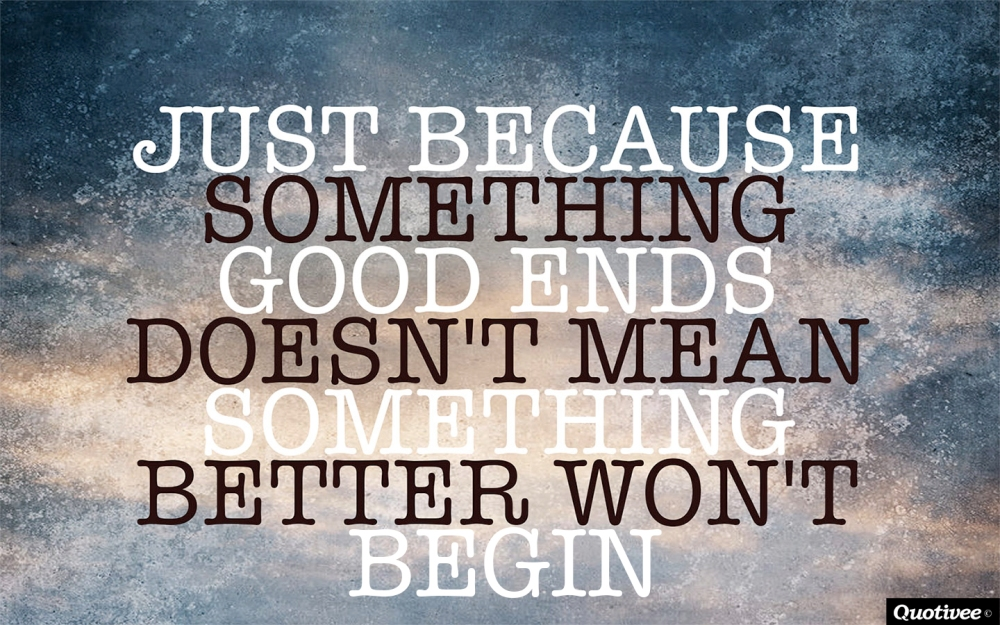 quotivee_1440x900_0009_just-because-something-good-ends-doesnt-mean-something-better